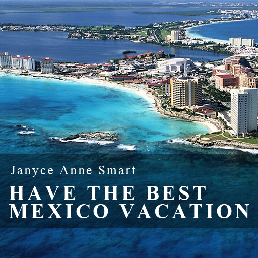 Have The Best Mexico Vacation